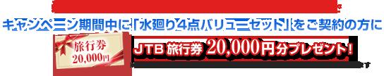 新発売キャンペーン実施中 期間中に「水廻り4点バリューセット」をご契約の方にJTB旅行券20,000円分プレゼント